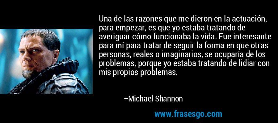 Una de las razones que me dieron en la actuación, para empezar, es que yo estaba tratando de averiguar cómo funcionaba la vida. Fue interesante para mí para tratar de seguir la forma en que otras personas, reales o imaginarios, se ocuparía de los problemas, porque yo estaba tratando de lidiar con mis propios problemas. – Michael Shannon
