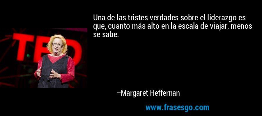 Una de las tristes verdades sobre el liderazgo es que, cuanto más alto en la escala de viajar, menos se sabe. – Margaret Heffernan