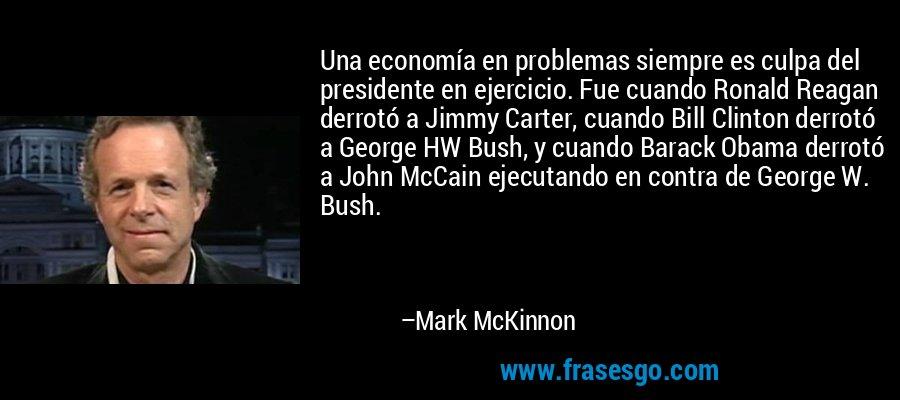 Una economía en problemas siempre es culpa del presidente en ejercicio. Fue cuando Ronald Reagan derrotó a Jimmy Carter, cuando Bill Clinton derrotó a George HW Bush, y cuando Barack Obama derrotó a John McCain ejecutando en contra de George W. Bush. – Mark McKinnon