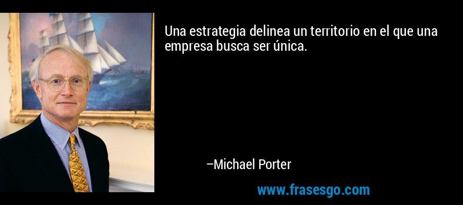 Una estrategia delinea un territorio en el que una empresa busca ser única. – Michael Porter