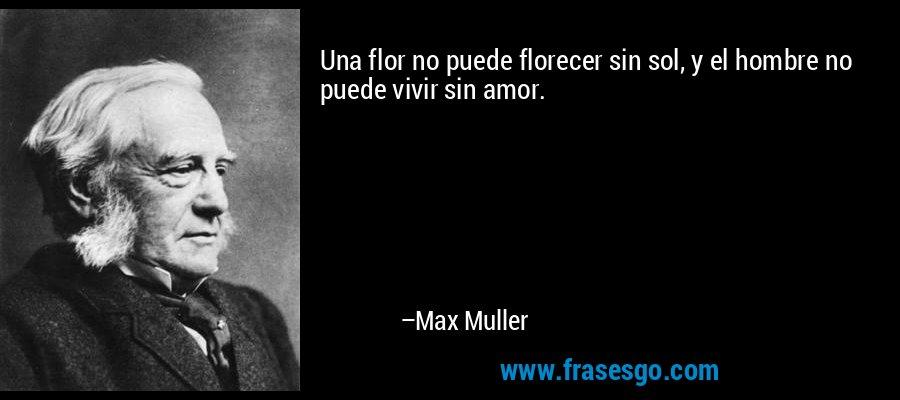Una flor no puede florecer sin sol, y el hombre no puede vivir sin amor. – Max Muller