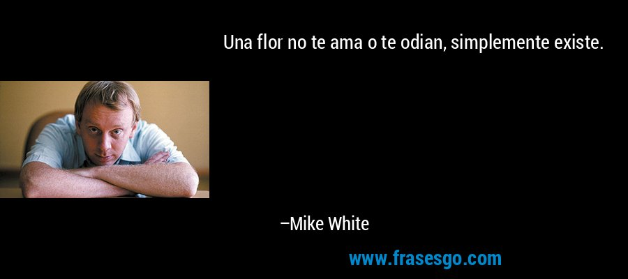 Una flor no te ama o te odian, simplemente existe. – Mike White