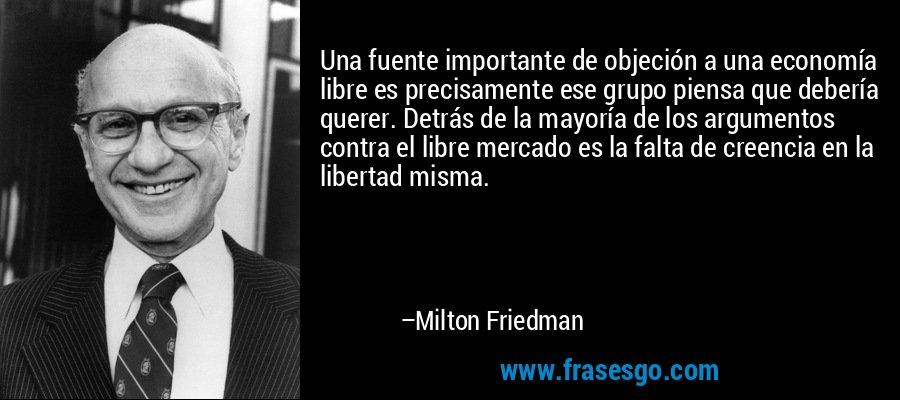 Una fuente importante de objeción a una economía libre es precisamente ese grupo piensa que debería querer. Detrás de la mayoría de los argumentos contra el libre mercado es la falta de creencia en la libertad misma. – Milton Friedman