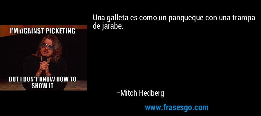 Una galleta es como un panqueque con una trampa de jarabe. – Mitch Hedberg