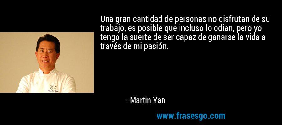 Una gran cantidad de personas no disfrutan de su trabajo, es posible que incluso lo odian, pero yo tengo la suerte de ser capaz de ganarse la vida a través de mi pasión. – Martin Yan
