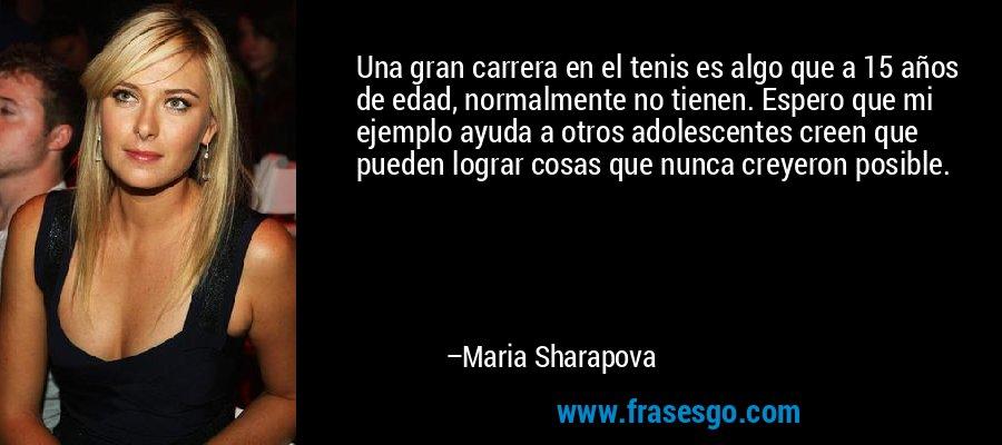 Una gran carrera en el tenis es algo que a 15 años de edad, normalmente no tienen. Espero que mi ejemplo ayuda a otros adolescentes creen que pueden lograr cosas que nunca creyeron posible. – Maria Sharapova