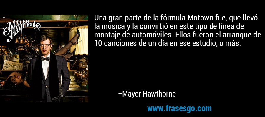 Una gran parte de la fórmula Motown fue, que llevó la música y la convirtió en este tipo de línea de montaje de automóviles. Ellos fueron el arranque de 10 canciones de un día en ese estudio, o más. – Mayer Hawthorne