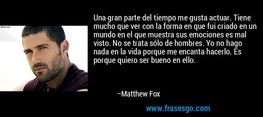 Una gran parte del tiempo me gusta actuar. Tiene mucho que ver con la forma en que fui criado en un mundo en el que muestra sus emociones es mal visto. No se trata sólo de hombres. Yo no hago nada en la vida porque me encanta hacerlo. Es porque quiero ser bueno en ello. – Matthew Fox