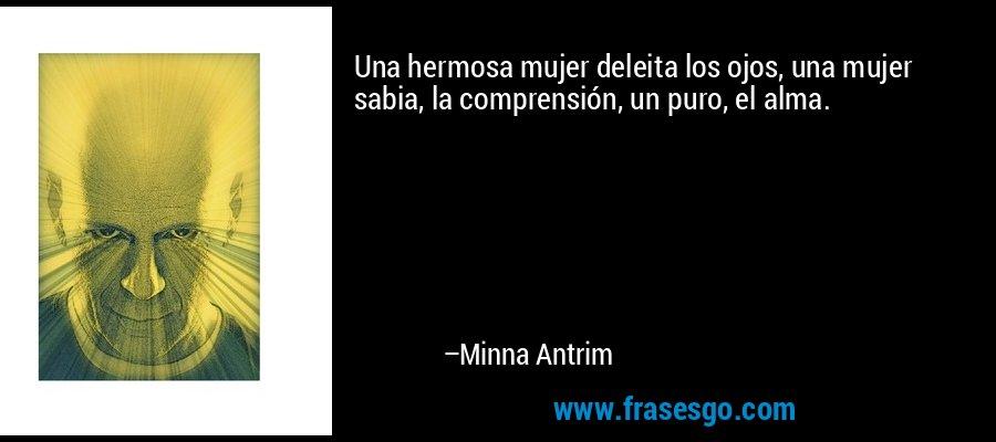 Una hermosa mujer deleita los ojos, una mujer sabia, la comprensión, un puro, el alma. – Minna Antrim