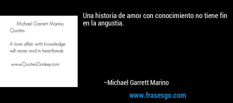 Una historia de amor con conocimiento no tiene fin en la angustia. – Michael Garrett Marino