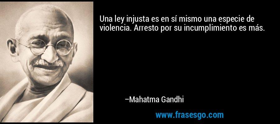 Una ley injusta es en sí mismo una especie de violencia. Arresto por su incumplimiento es más. – Mahatma Gandhi