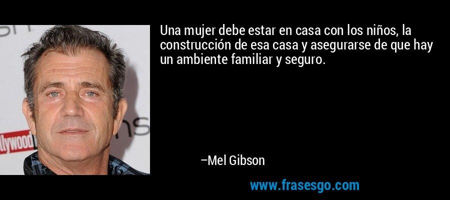 Una mujer debe estar en casa con los niños, la construcción de esa casa y asegurarse de que hay un ambiente familiar y seguro. – Mel Gibson