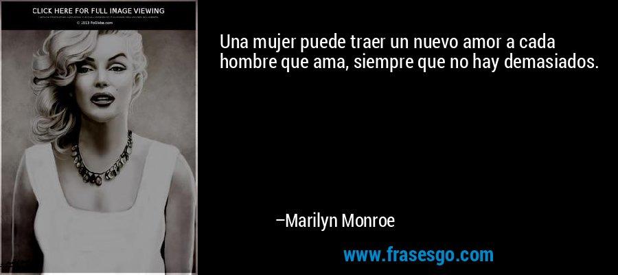 Una mujer puede traer un nuevo amor a cada hombre que ama, siempre que no hay demasiados. – Marilyn Monroe