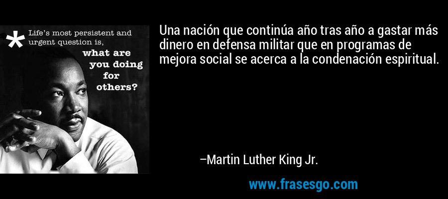Una nación que continúa año tras año a gastar más dinero en defensa militar que en programas de mejora social se acerca a la condenación espiritual. – Martin Luther King Jr.