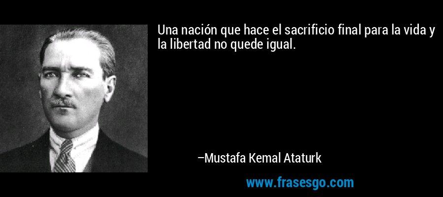 Una nación que hace el sacrificio final para la vida y la libertad no quede igual. – Mustafa Kemal Ataturk