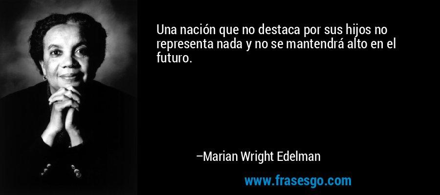 Una nación que no destaca por sus hijos no representa nada y no se mantendrá alto en el futuro. – Marian Wright Edelman
