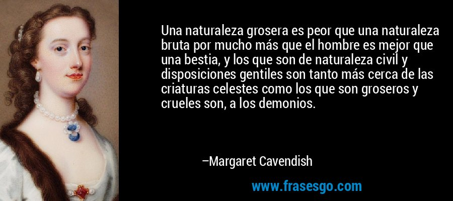 Una naturaleza grosera es peor que una naturaleza bruta por mucho más que el hombre es mejor que una bestia, y los que son de naturaleza civil y disposiciones gentiles son tanto más cerca de las criaturas celestes como los que son groseros y crueles son, a los demonios. – Margaret Cavendish