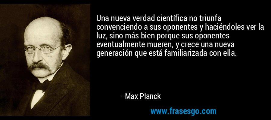 Una nueva verdad científica no triunfa convenciendo a sus oponentes y haciéndoles ver la luz, sino más bien porque sus oponentes eventualmente mueren, y crece una nueva generación que está familiarizada con ella. – Max Planck