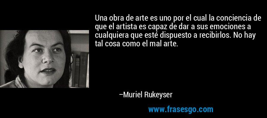 Una obra de arte es uno por el cual la conciencia de que el artista es capaz de dar a sus emociones a cualquiera que esté dispuesto a recibirlos. No hay tal cosa como el mal arte. – Muriel Rukeyser
