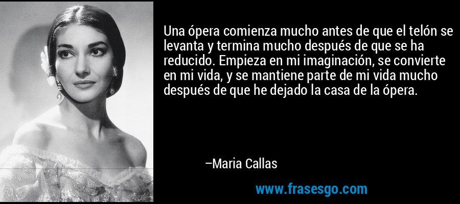 Una ópera comienza mucho antes de que el telón se levanta y termina mucho después de que se ha reducido. Empieza en mi imaginación, se convierte en mi vida, y se mantiene parte de mi vida mucho después de que he dejado la casa de la ópera. – Maria Callas