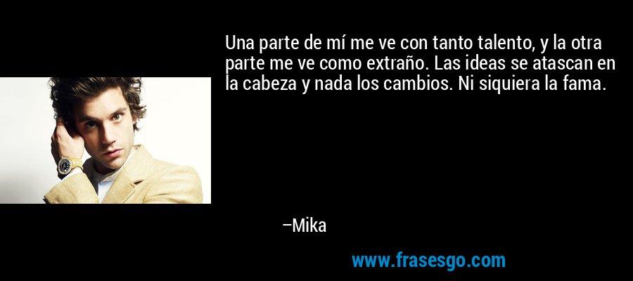Una parte de mí me ve con tanto talento, y la otra parte me ve como extraño. Las ideas se atascan en la cabeza y nada los cambios. Ni siquiera la fama. – Mika