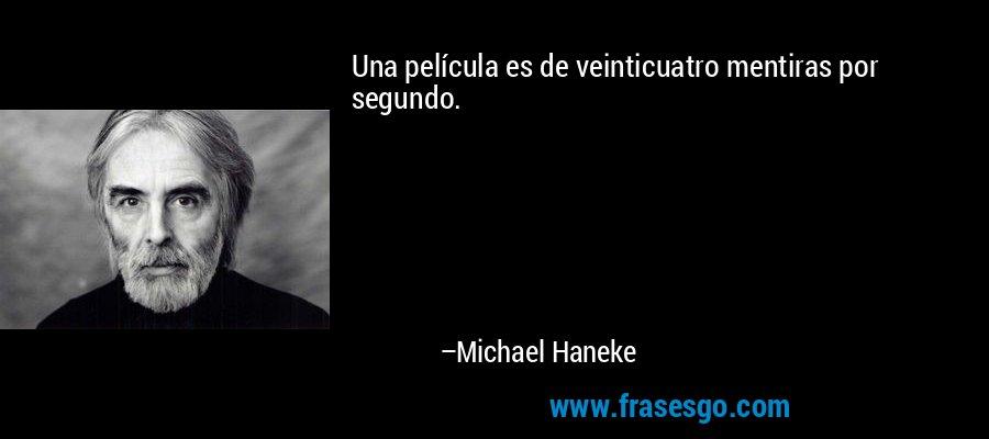 Una película es de veinticuatro mentiras por segundo. – Michael Haneke