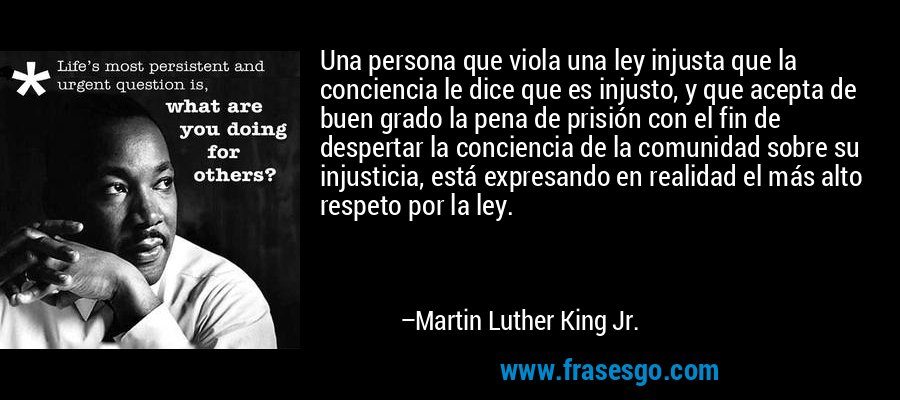 Una persona que viola una ley injusta que la conciencia le dice que es injusto, y que acepta de buen grado la pena de prisión con el fin de despertar la conciencia de la comunidad sobre su injusticia, está expresando en realidad el más alto respeto por la ley. – Martin Luther King Jr.