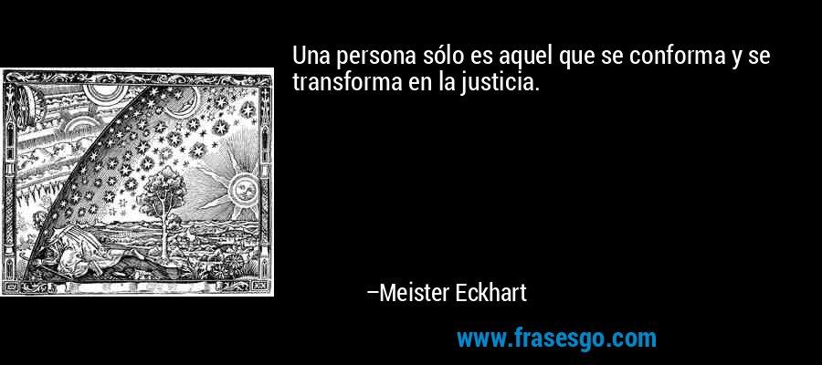 Una persona sólo es aquel que se conforma y se transforma en la justicia. – Meister Eckhart