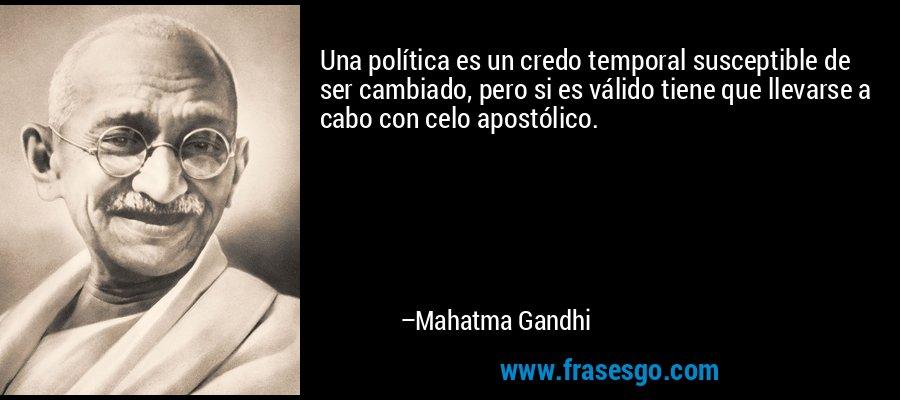 Una política es un credo temporal susceptible de ser cambiado, pero si es válido tiene que llevarse a cabo con celo apostólico. – Mahatma Gandhi