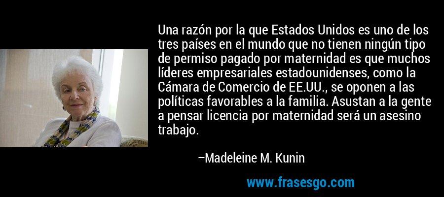 Una razón por la que Estados Unidos es uno de los tres países en el mundo que no tienen ningún tipo de permiso pagado por maternidad es que muchos líderes empresariales estadounidenses, como la Cámara de Comercio de EE.UU., se oponen a las políticas favorables a la familia. Asustan a la gente a pensar licencia por maternidad será un asesino trabajo. – Madeleine M. Kunin