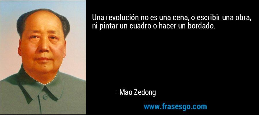 Una revolución no es una cena, o escribir una obra, ni pintar un cuadro o hacer un bordado. – Mao Zedong