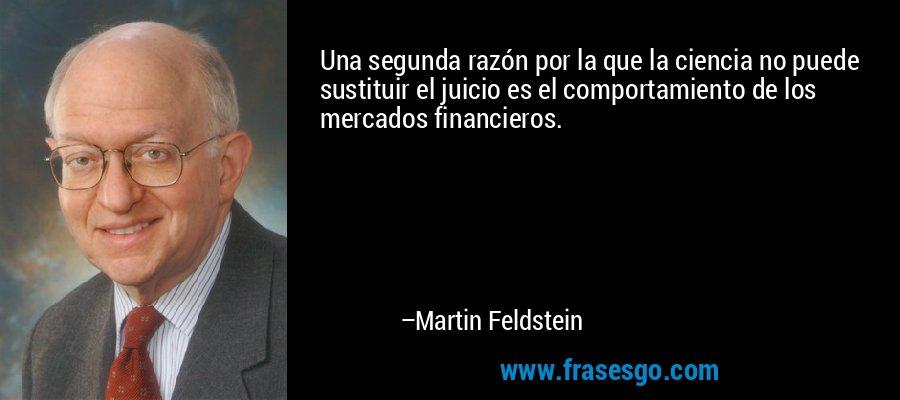 Una segunda razón por la que la ciencia no puede sustituir el juicio es el comportamiento de los mercados financieros. – Martin Feldstein