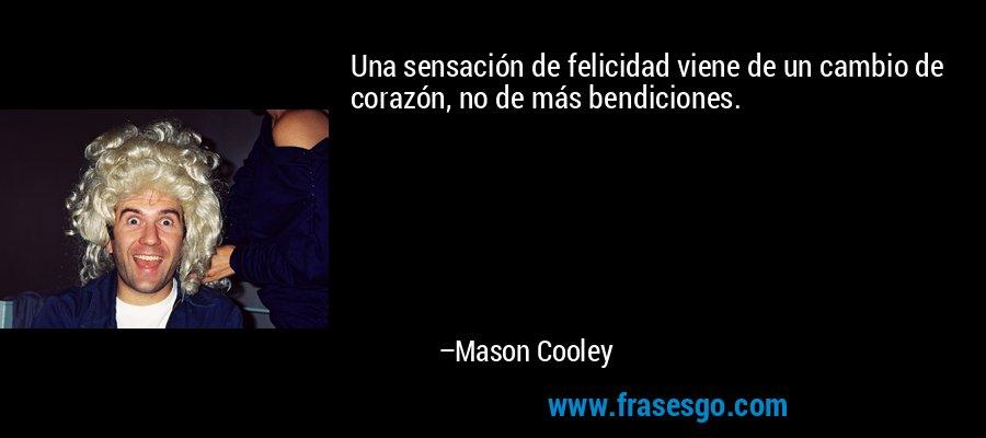 Una sensación de felicidad viene de un cambio de corazón, no de más bendiciones. – Mason Cooley