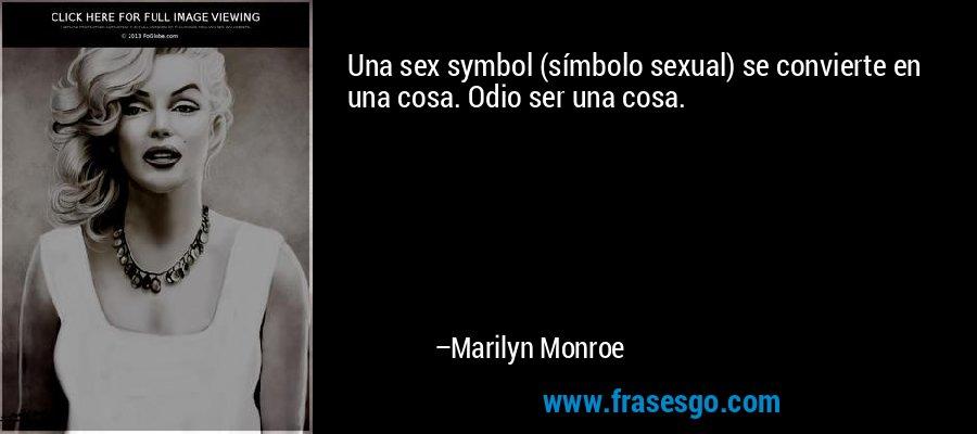 Una sex symbol (símbolo sexual) se convierte en una cosa. Odio ser una cosa. – Marilyn Monroe