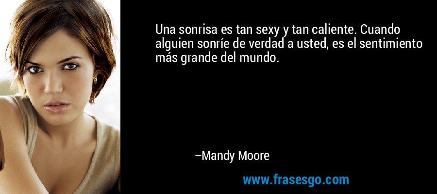 Una sonrisa es tan sexy y tan caliente. Cuando alguien sonríe de verdad a usted, es el sentimiento más grande del mundo. – Mandy Moore