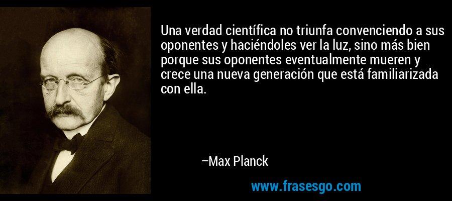 Una verdad científica no triunfa convenciendo a sus oponentes y haciéndoles ver la luz, sino más bien porque sus oponentes eventualmente mueren y crece una nueva generación que está familiarizada con ella. – Max Planck