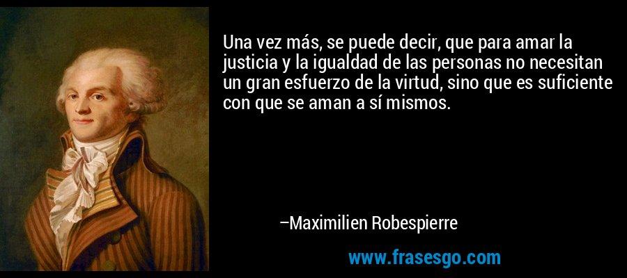 Una vez más, se puede decir, que para amar la justicia y la igualdad de las personas no necesitan un gran esfuerzo de la virtud, sino que es suficiente con que se aman a sí mismos. – Maximilien Robespierre