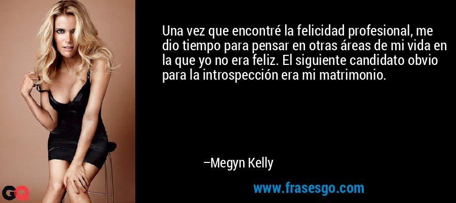Una vez que encontré la felicidad profesional, me dio tiempo para pensar en otras áreas de mi vida en la que yo no era feliz. El siguiente candidato obvio para la introspección era mi matrimonio. – Megyn Kelly