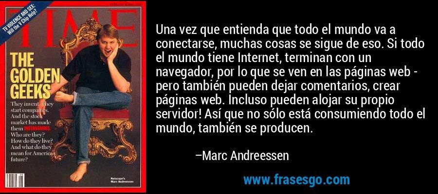 Una vez que entienda que todo el mundo va a conectarse, muchas cosas se sigue de eso. Si todo el mundo tiene Internet, terminan con un navegador, por lo que se ven en las páginas web - pero también pueden dejar comentarios, crear páginas web. Incluso pueden alojar su propio servidor! Así que no sólo está consumiendo todo el mundo, también se producen. – Marc Andreessen