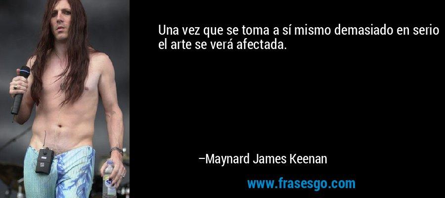 Una vez que se toma a sí mismo demasiado en serio el arte se verá afectada. – Maynard James Keenan