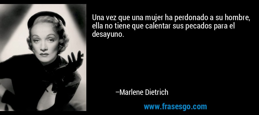 Una vez que una mujer ha perdonado a su hombre, ella no tiene que calentar sus pecados para el desayuno. – Marlene Dietrich