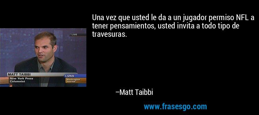 Una vez que usted le da a un jugador permiso NFL a tener pensamientos, usted invita a todo tipo de travesuras. – Matt Taibbi