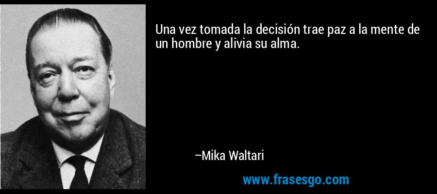 Una vez tomada la decisión trae paz a la mente de un hombre y alivia su alma. – Mika Waltari