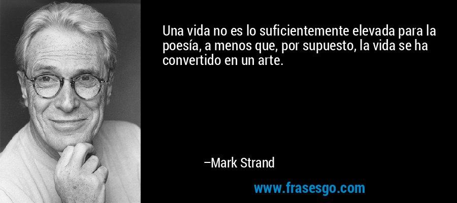 Una vida no es lo suficientemente elevada para la poesía, a menos que, por supuesto, la vida se ha convertido en un arte. – Mark Strand