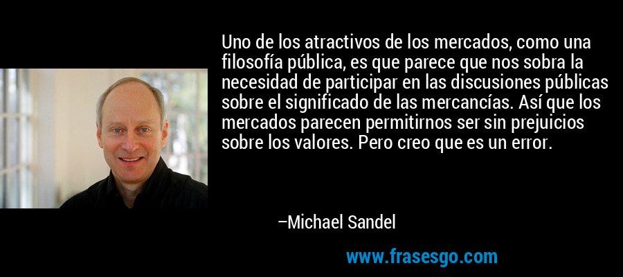 Uno de los atractivos de los mercados, como una filosofía pública, es que parece que nos sobra la necesidad de participar en las discusiones públicas sobre el significado de las mercancías. Así que los mercados parecen permitirnos ser sin prejuicios sobre los valores. Pero creo que es un error. – Michael Sandel