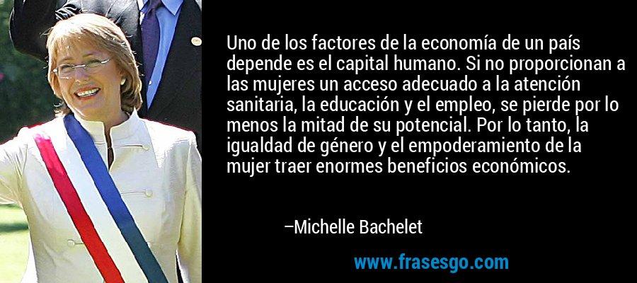 Uno de los factores de la economía de un país depende es el capital humano. Si no proporcionan a las mujeres un acceso adecuado a la atención sanitaria, la educación y el empleo, se pierde por lo menos la mitad de su potencial. Por lo tanto, la igualdad de género y el empoderamiento de la mujer traer enormes beneficios económicos. – Michelle Bachelet
