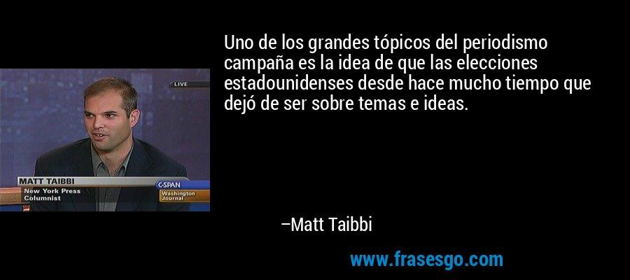 Uno de los grandes tópicos del periodismo campaña es la idea de que las elecciones estadounidenses desde hace mucho tiempo que dejó de ser sobre temas e ideas. – Matt Taibbi