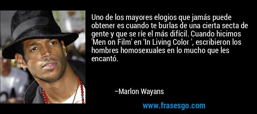 Uno de los mayores elogios que jamás puede obtener es cuando te burlas de una cierta secta de gente y que se ríe el más difícil. Cuando hicimos 'Men on Film' en 'In Living Color ', escribieron los hombres homosexuales en lo mucho que les encantó. – Marlon Wayans