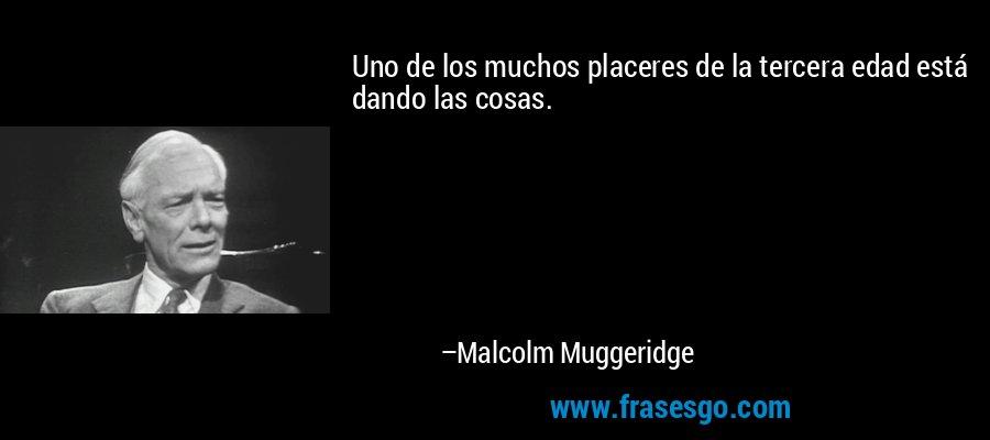 Uno de los muchos placeres de la tercera edad está dando las cosas. – Malcolm Muggeridge