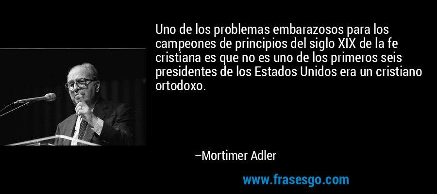 Uno de los problemas embarazosos para los campeones de principios del siglo XIX de la fe cristiana es que no es uno de los primeros seis presidentes de los Estados Unidos era un cristiano ortodoxo. – Mortimer Adler